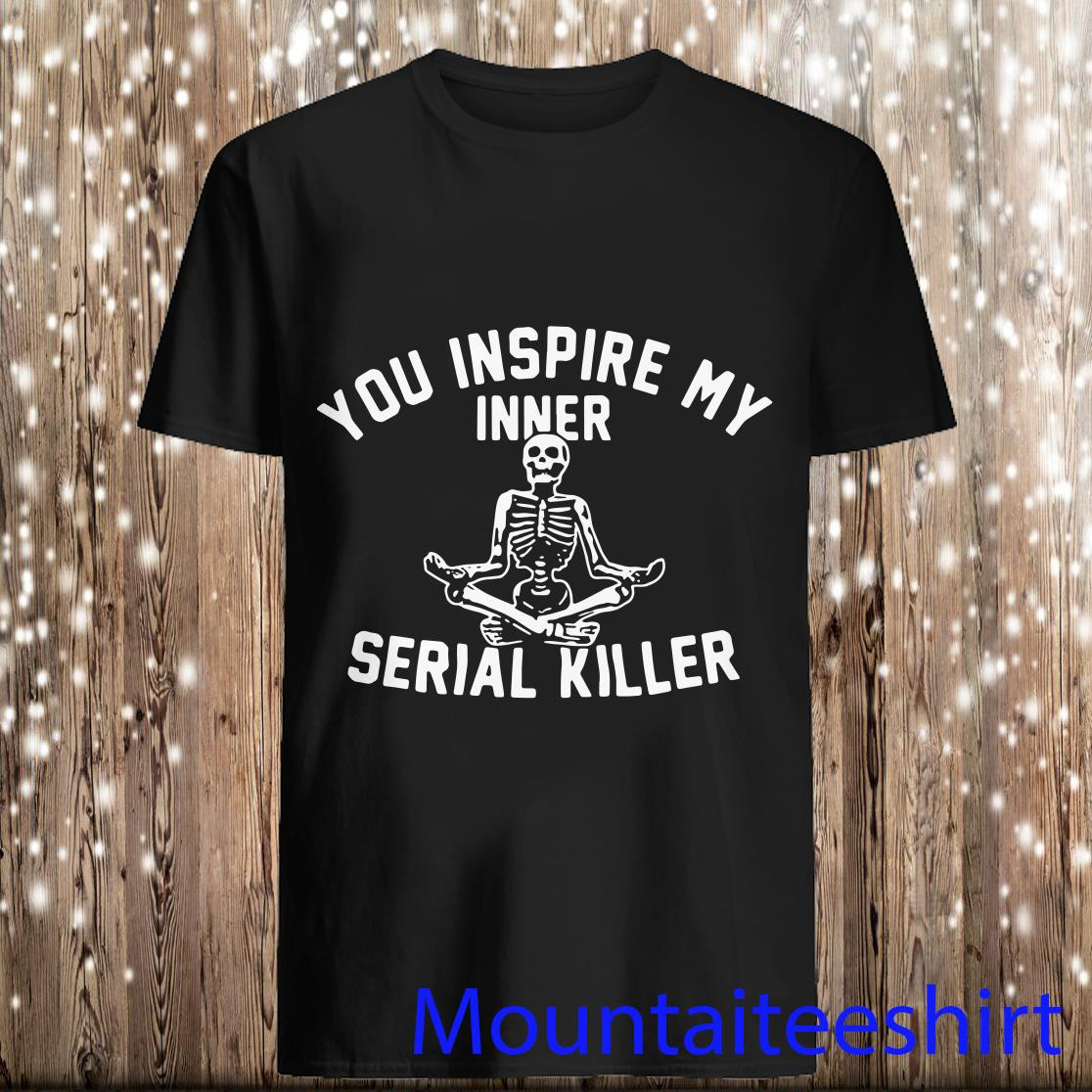 You Inspire My Inner Serial Killer Shirt