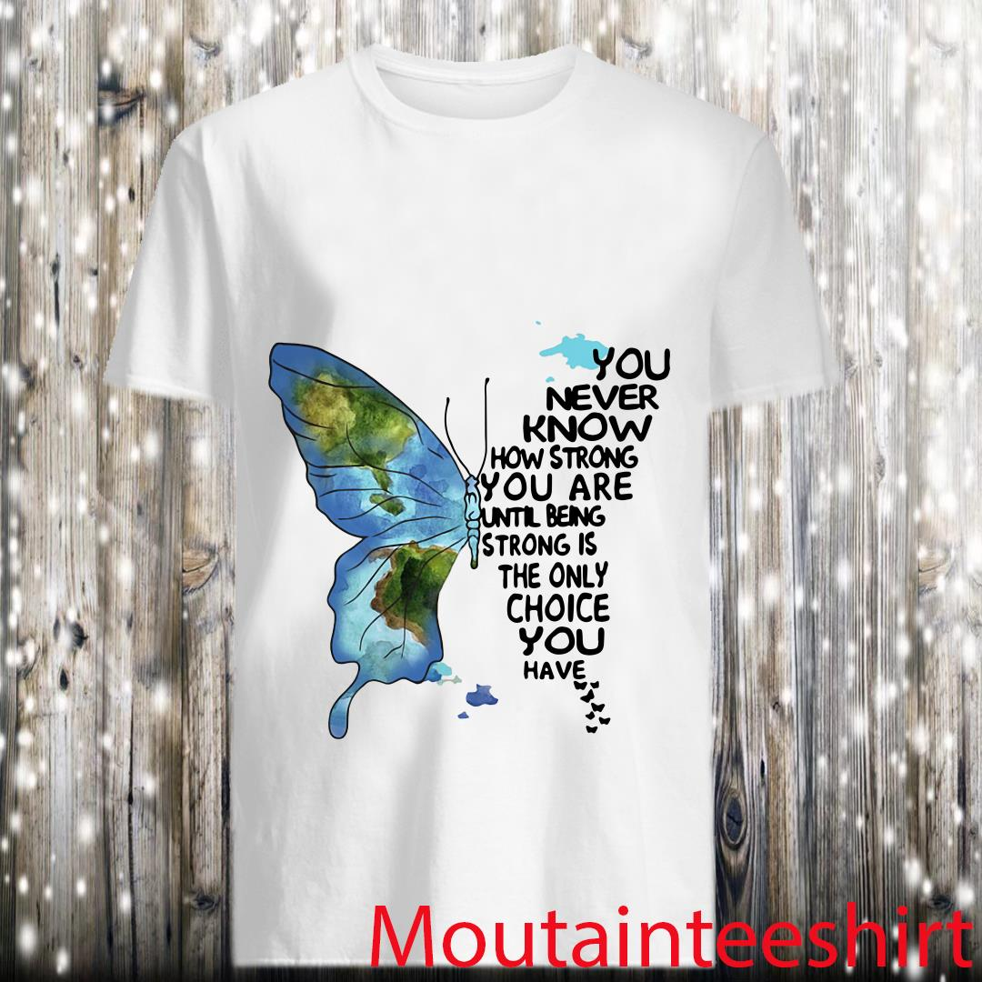You Never Know How Strong You Are Until Being Strong Is The Only Choice You Have Shirt