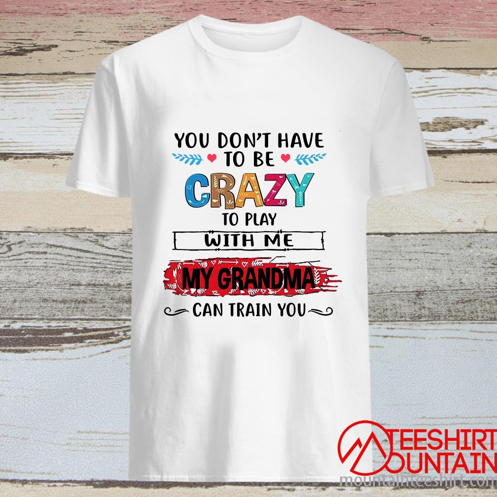 You Don't Have To Be Crazy To Play With Us My Grandma Can Train You Shirt