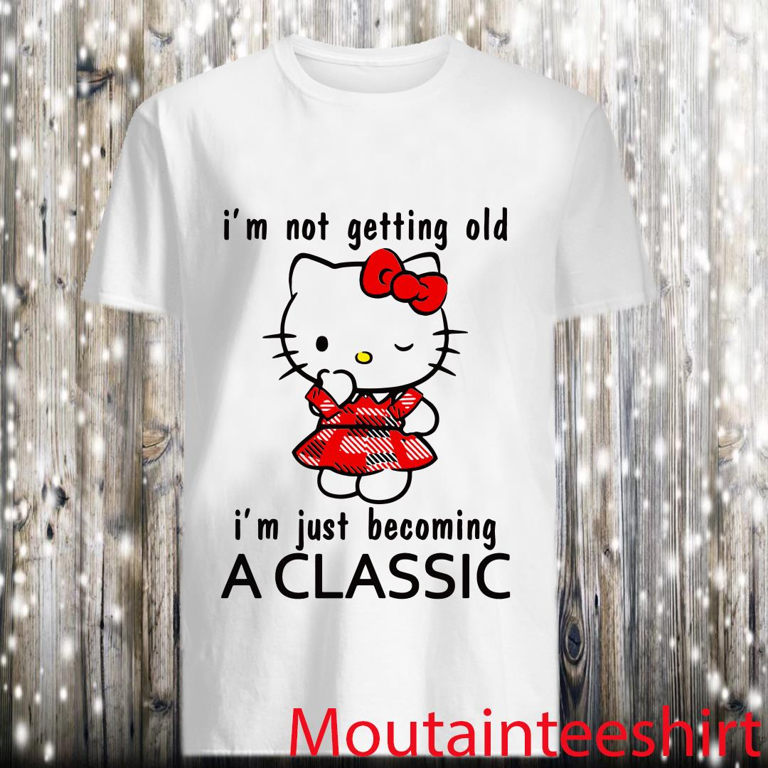 Hello Kitty I'm Not Getting Old I'm Just Becoming A Classic Shirt