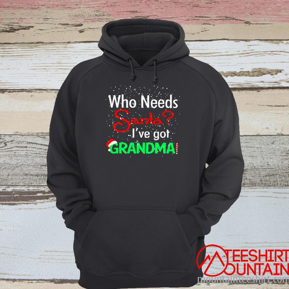 Christmas Who Needs Santa I've Got Grandma Shirt