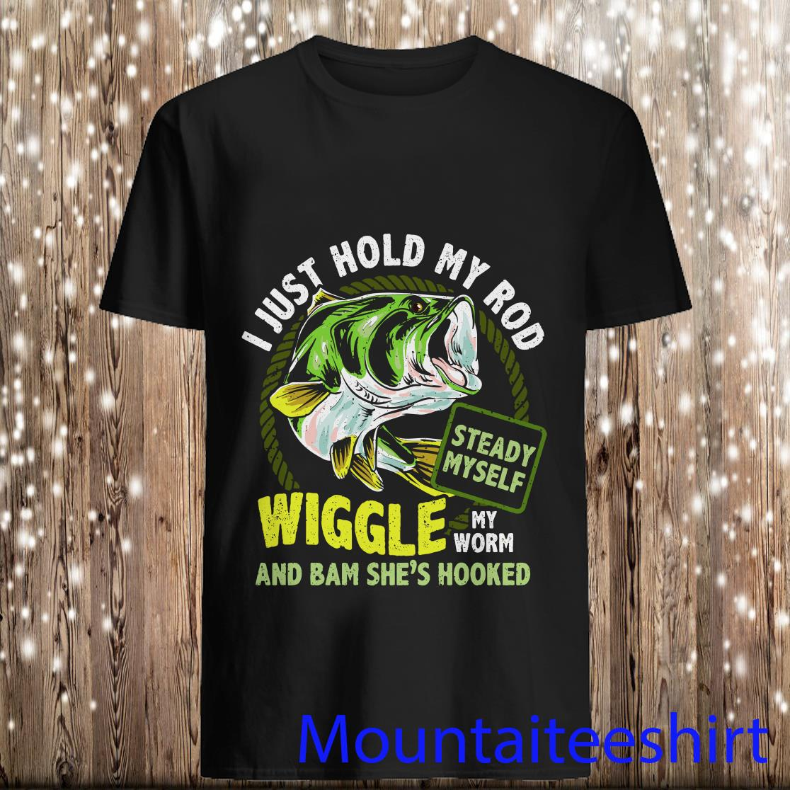 I Just Hold My Rod Wiggle My Worm and BAM Shes Hooked Steady Myself Fishing Lovers Shirt