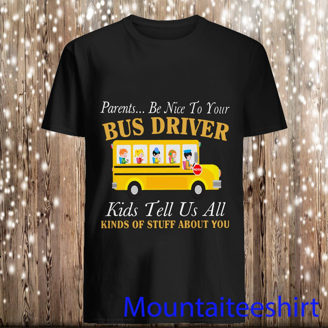 Parents be nice to your bus driver kids tell us all kinds of stuff about you shirt