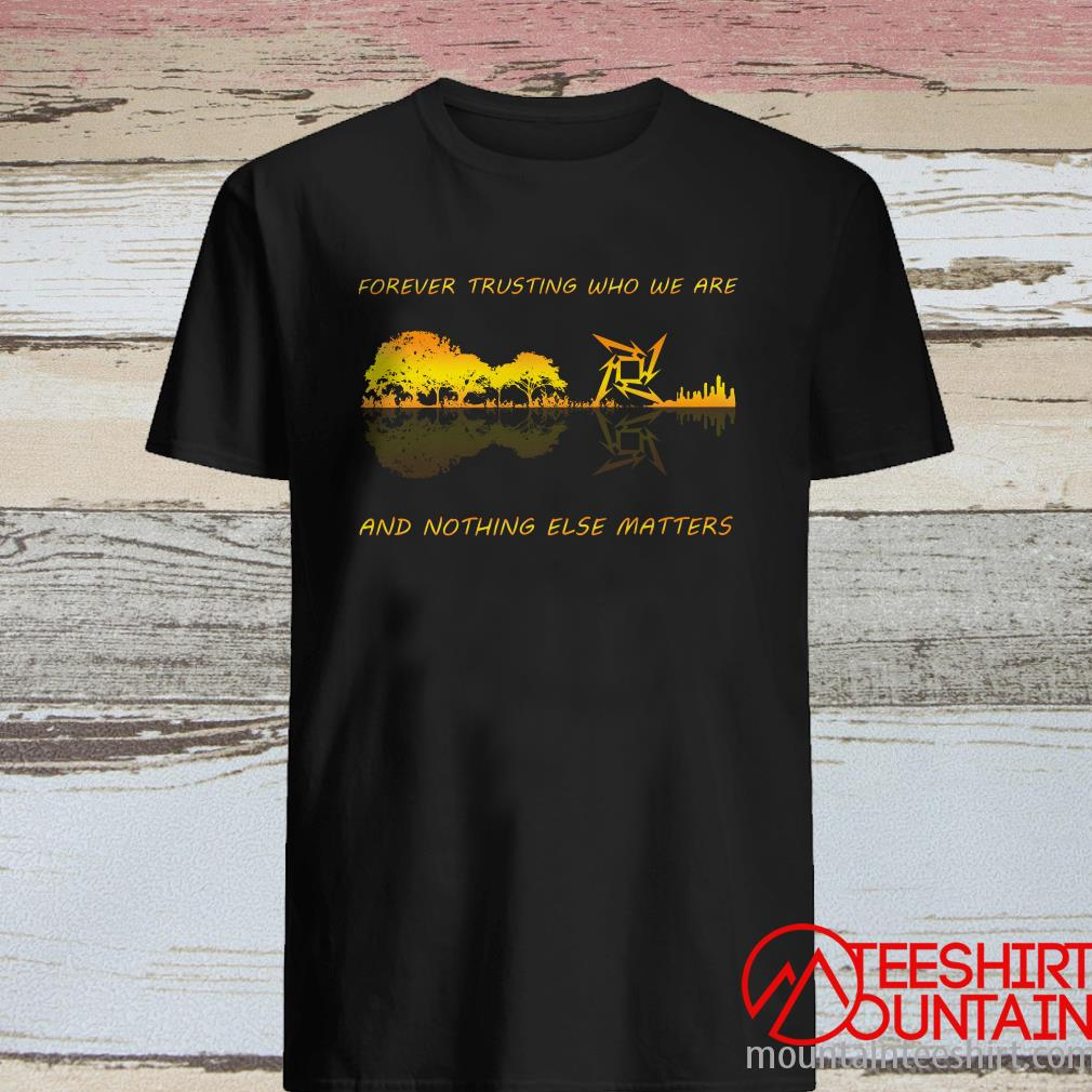 Forever Trusting Who We Are And Nothing Else Matters Shirt