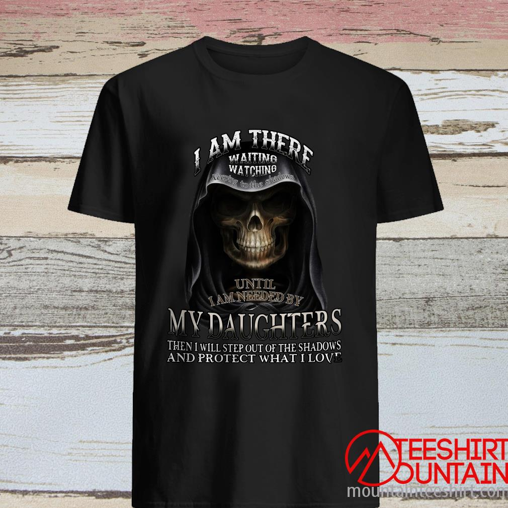 Skull I Am There Waiting Watching Keeping To The Shadows Until i Am Needed By My Daughter Shirt