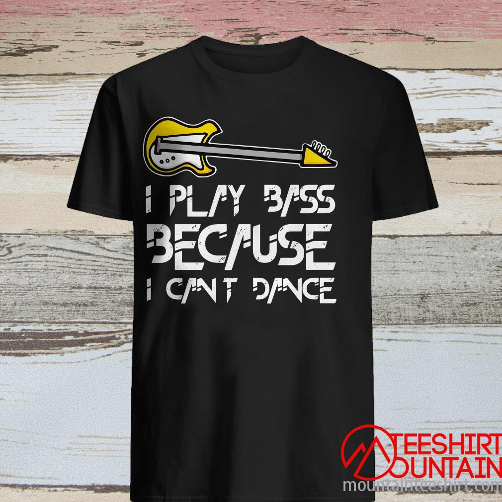 Play Bass Because Can't Dance Guitar Shirt