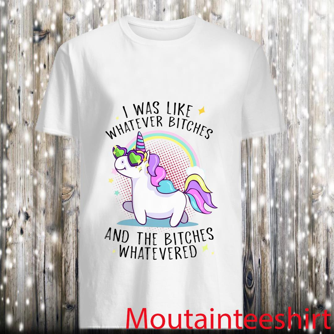 Unicorn I Was Like Whatever Bitches And The Bitches Whatevered Shirt