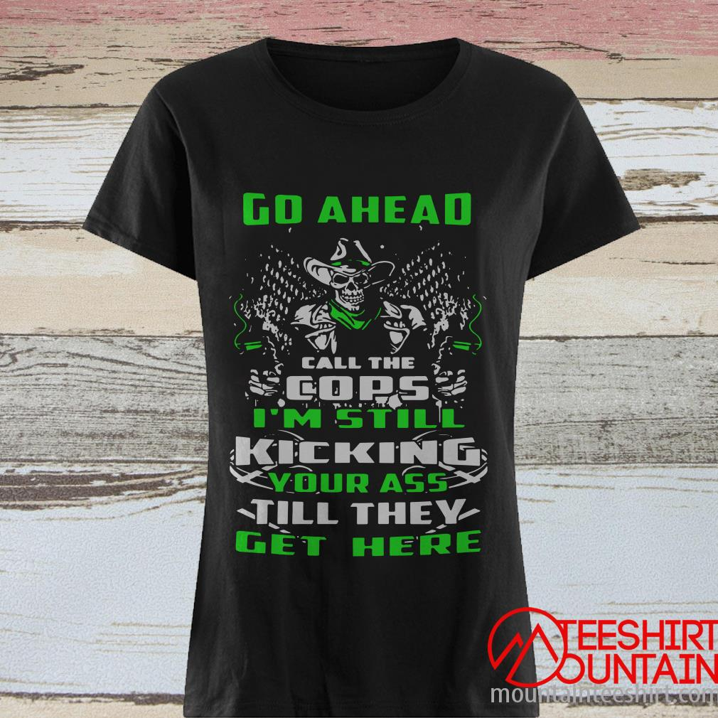 Skull Go Ahead Call The Cops I'm Still Kicking Your Ass Till They Get Here Shirt