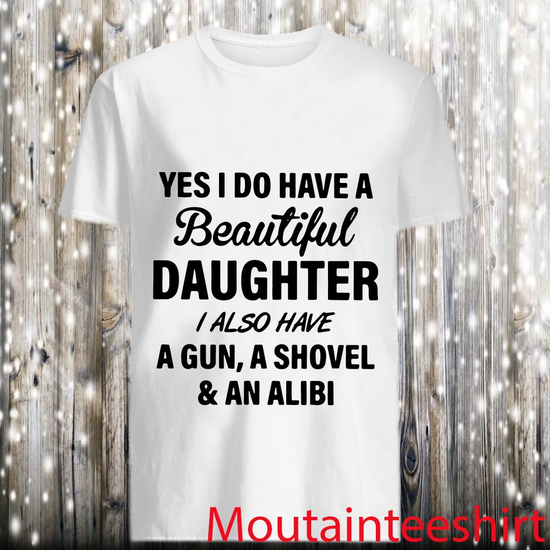 Yes I Do Have A Beautiful Daughter I Also Have A Gun A Shovel and An Alibi Shirt