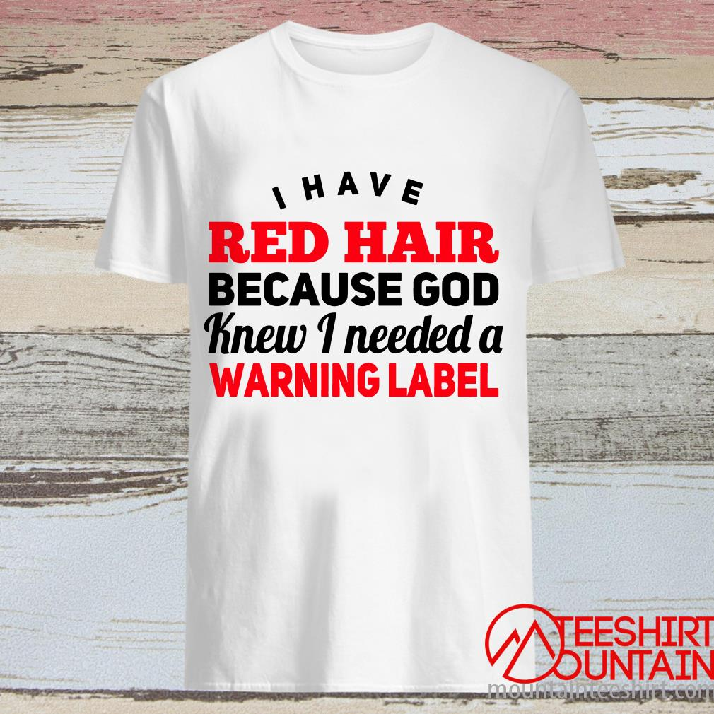 I Have Red Hair God Knew I Need A Warning Label Shirt
