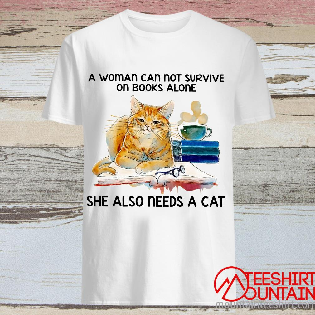 A Woman Cannot Survive On Books Alone She Also Needs A Cat Shirt
