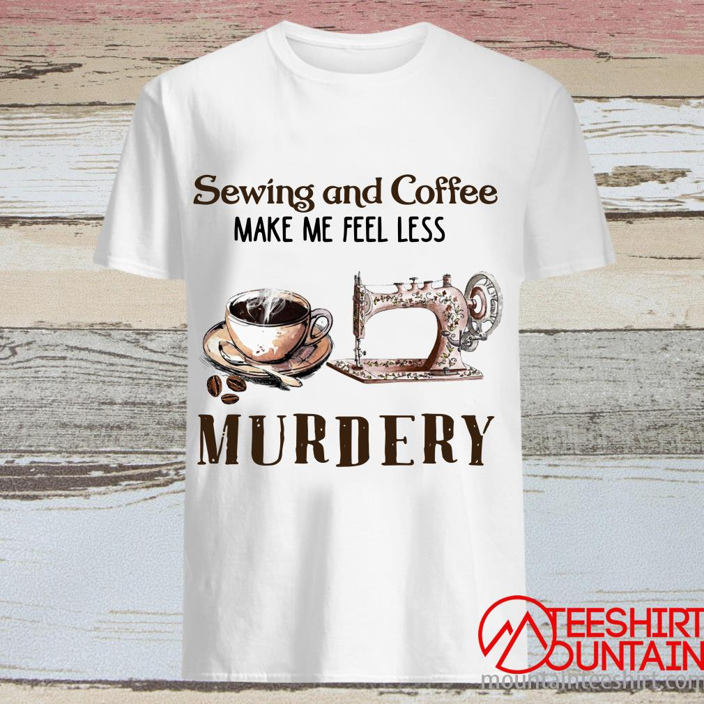 Sewing And Coffee Make Me Feel Less Murdery Shirt