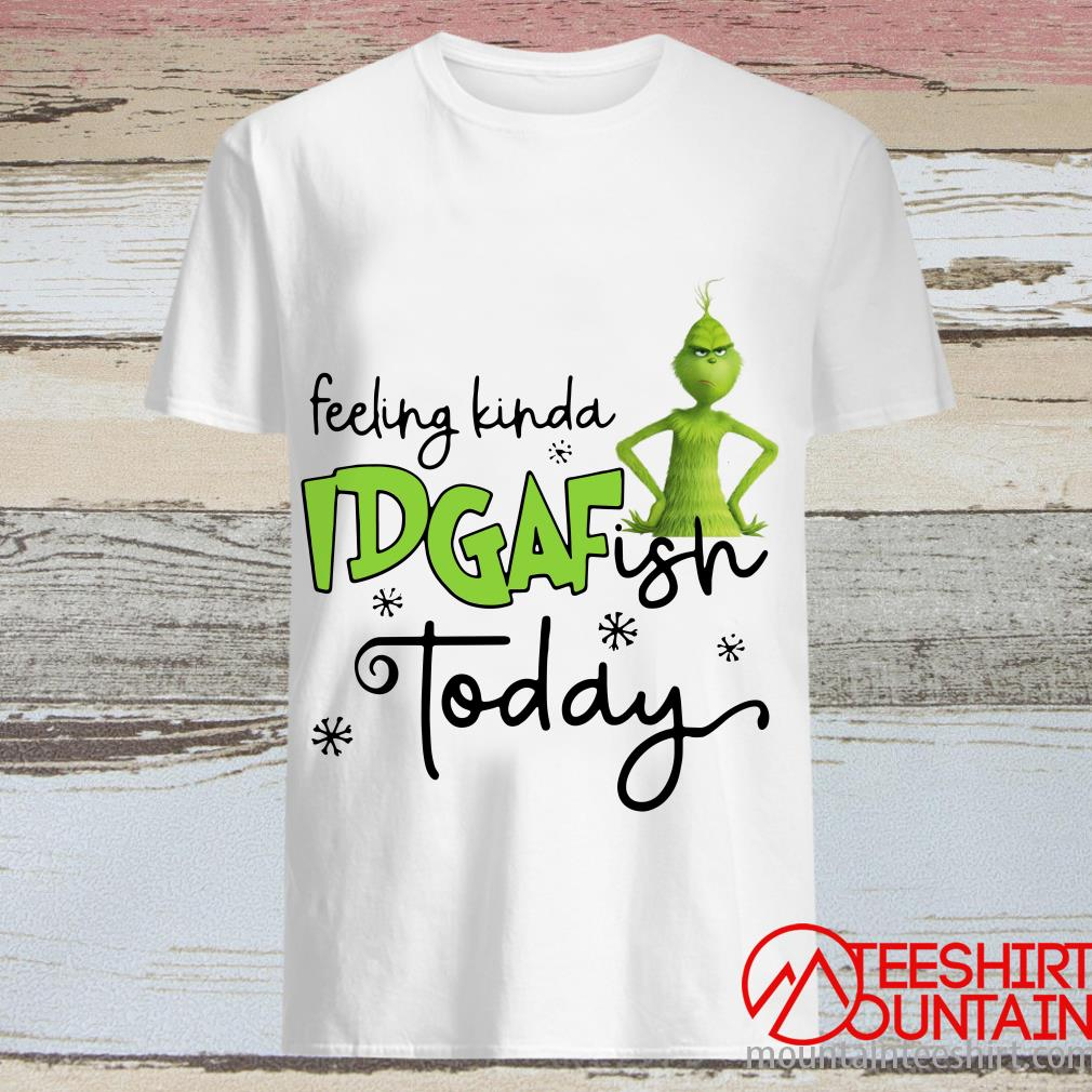 The Grinch Feeling Kinda Idgaf Ish Today Shirt