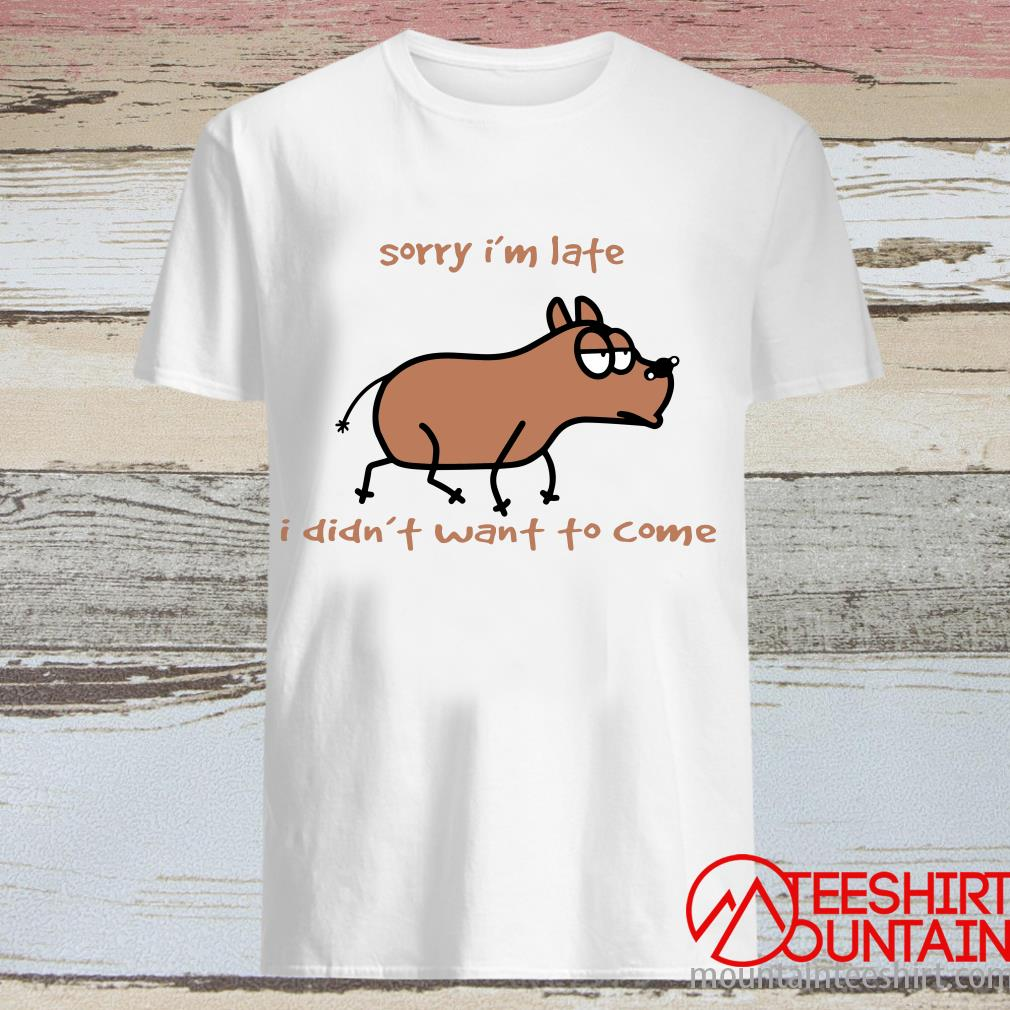Sorry Im Late I Didn't Want To Come Dog Shirt