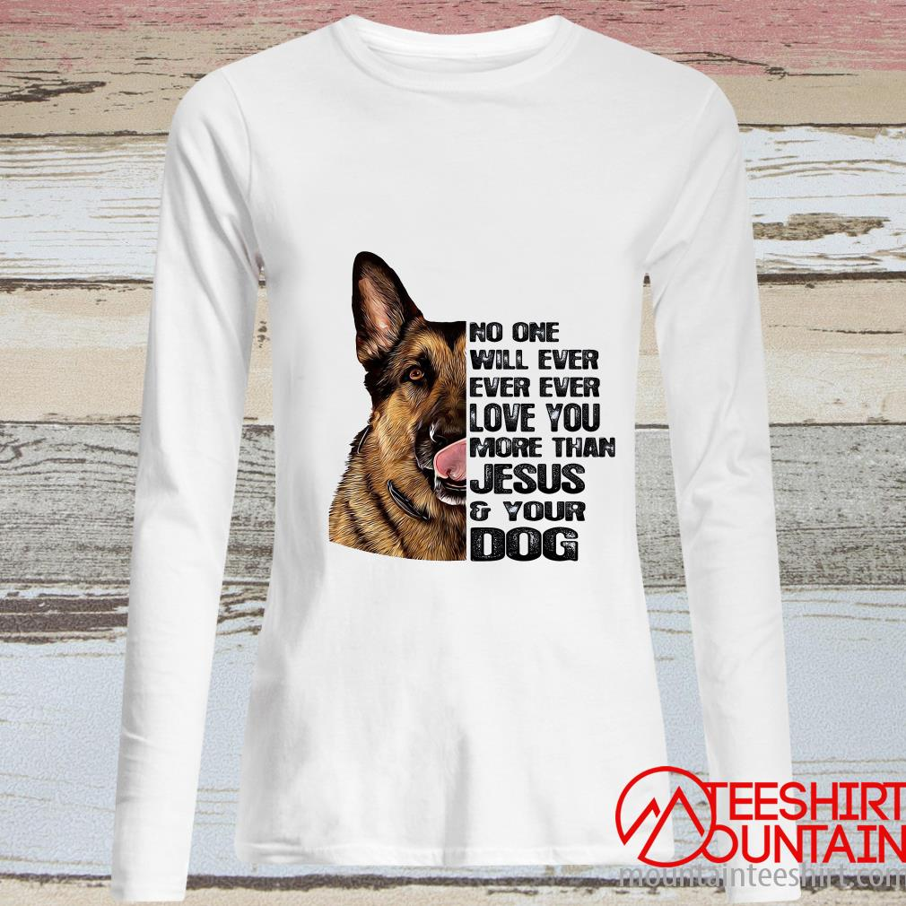 No One Will Ever Ever Ever Love You More Than Jesus And Your Dog Shirt