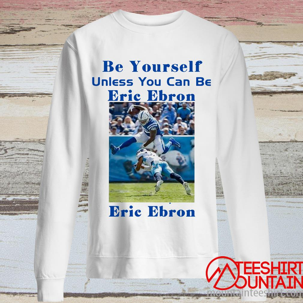 Be Yourself Unless You Can Be Eric Ebron The Always Be Eric Ebron Shirt