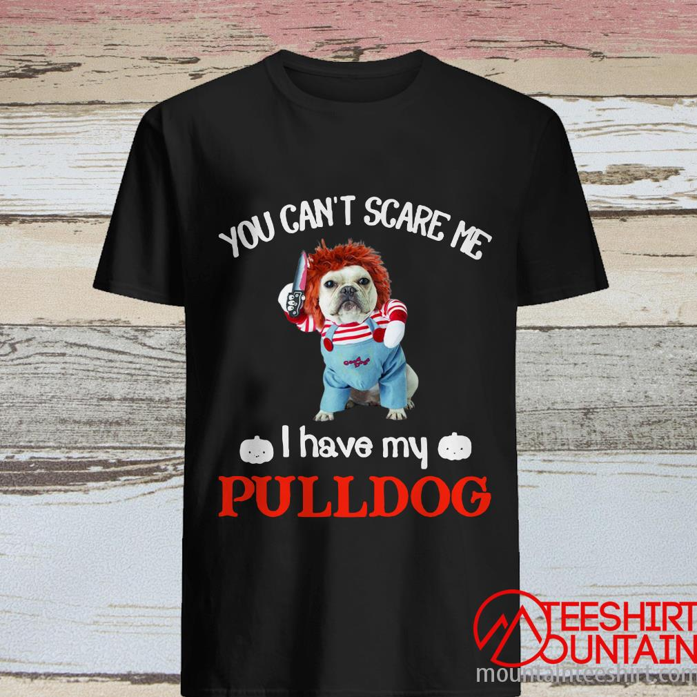 You Can't Scare Me I Have My Pulldog Shirt