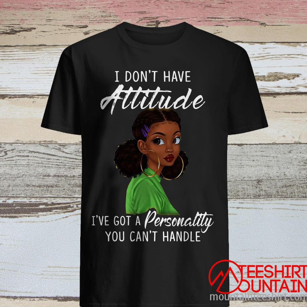 Black Woman I Don't Have Attitude I've Got Personality You Can't Handle Are You My Mummy Shirt