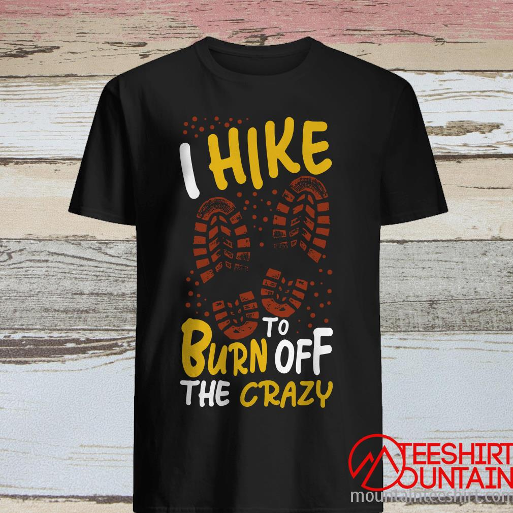 I Hike To Burn Off The Crazy - Hiking Camping Walk Pillow Shirt