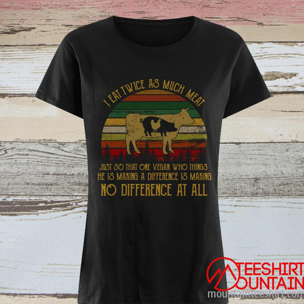 I Eat Twice As Much Meat Just So That One Vegan Who Things Vintage Shirt