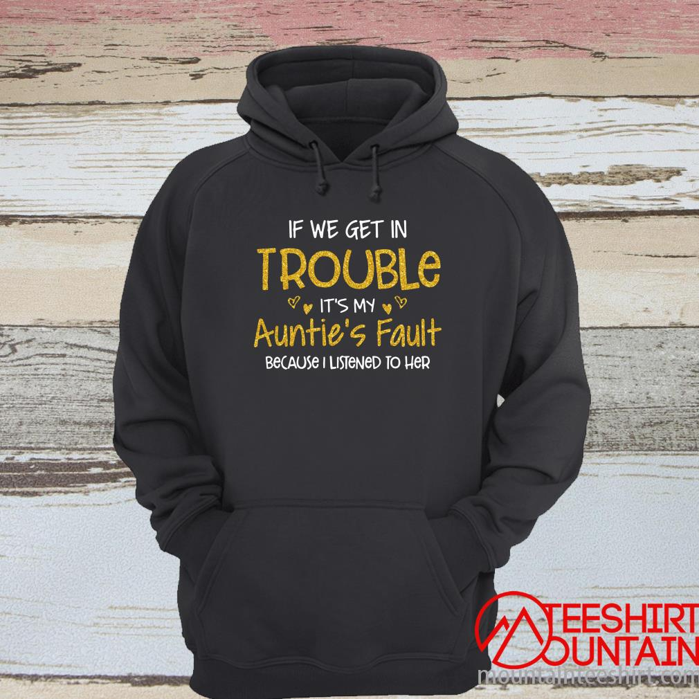 If We Get In Trouble It's My Auntie's Fault Because I Listened To Her Hoodie