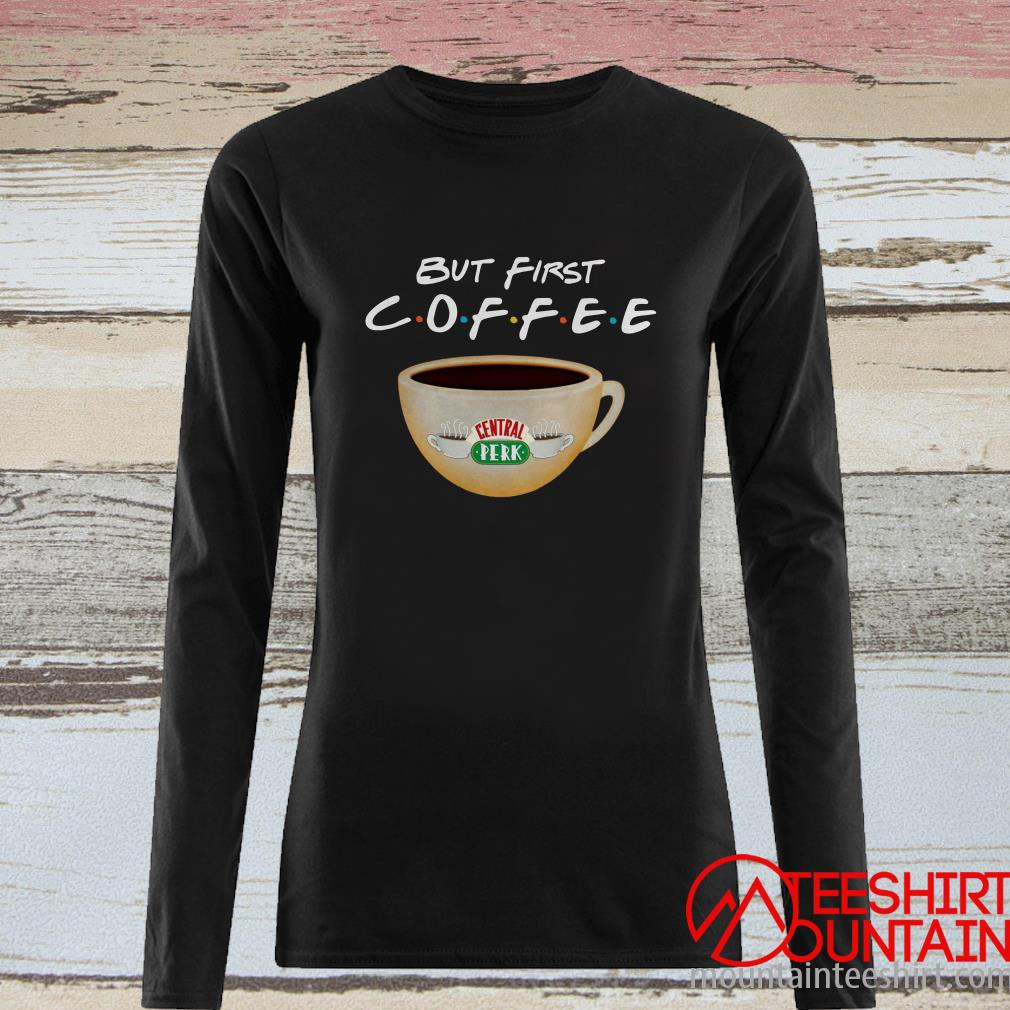 But First Coffee Friends Long Sleeved