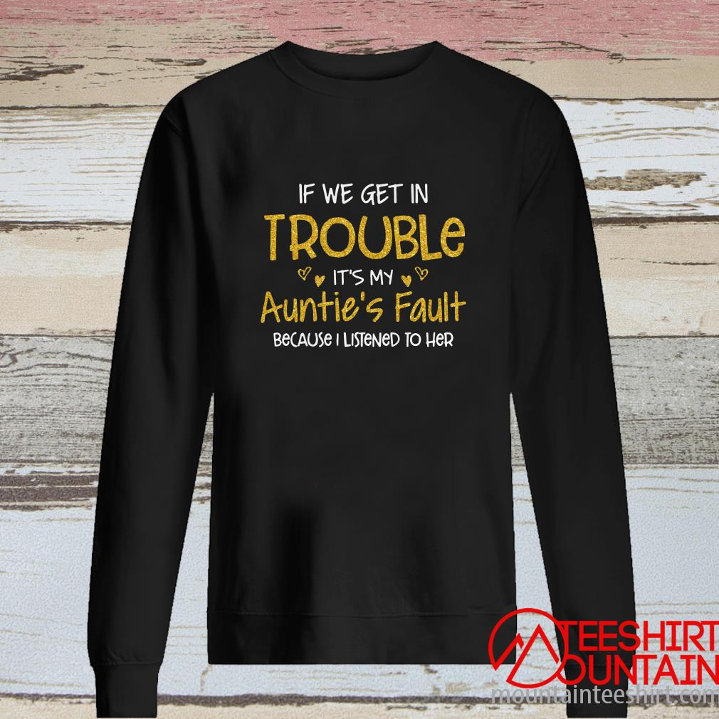 If We Get In Trouble It's My Auntie's Fault Because I Listened To Her Sweatshirt
