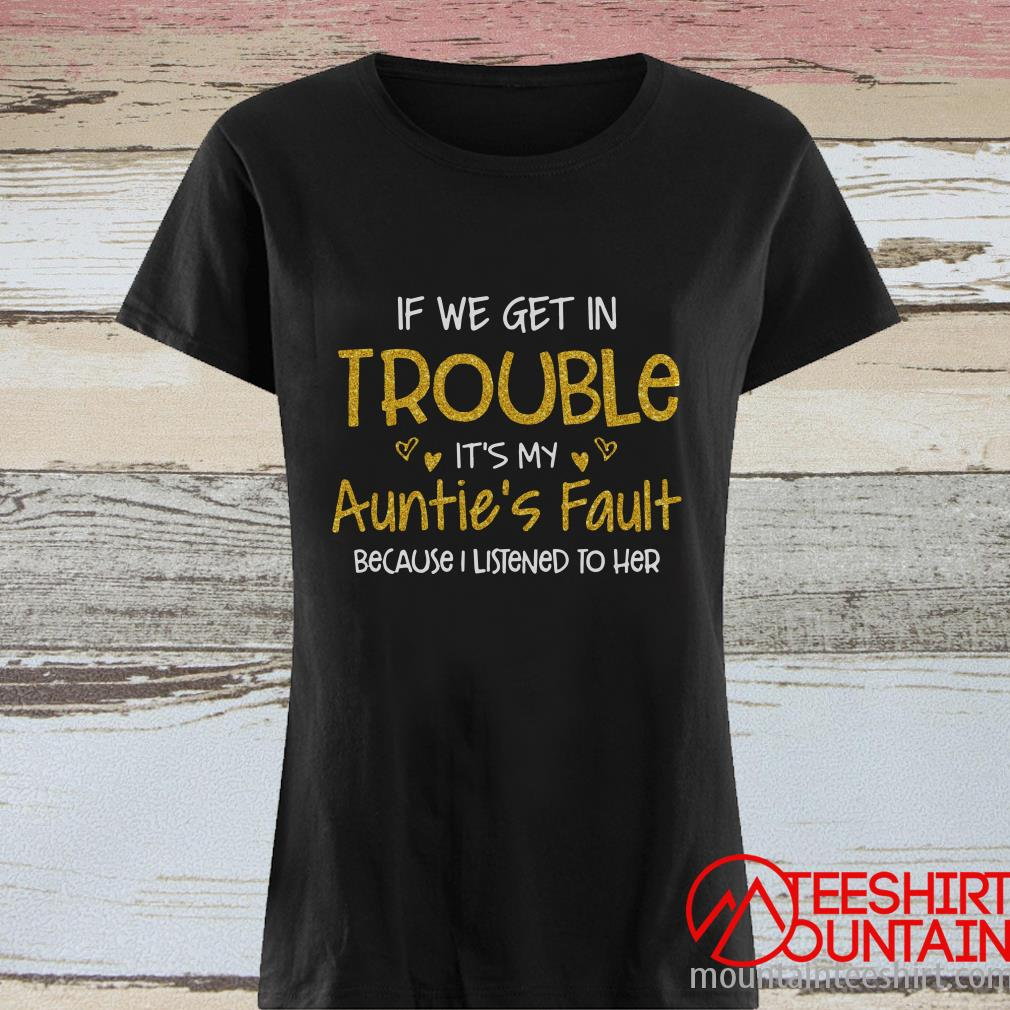 If We Get In Trouble It's My Auntie's Fault Because I Listened To Her Women's T-Shirt
