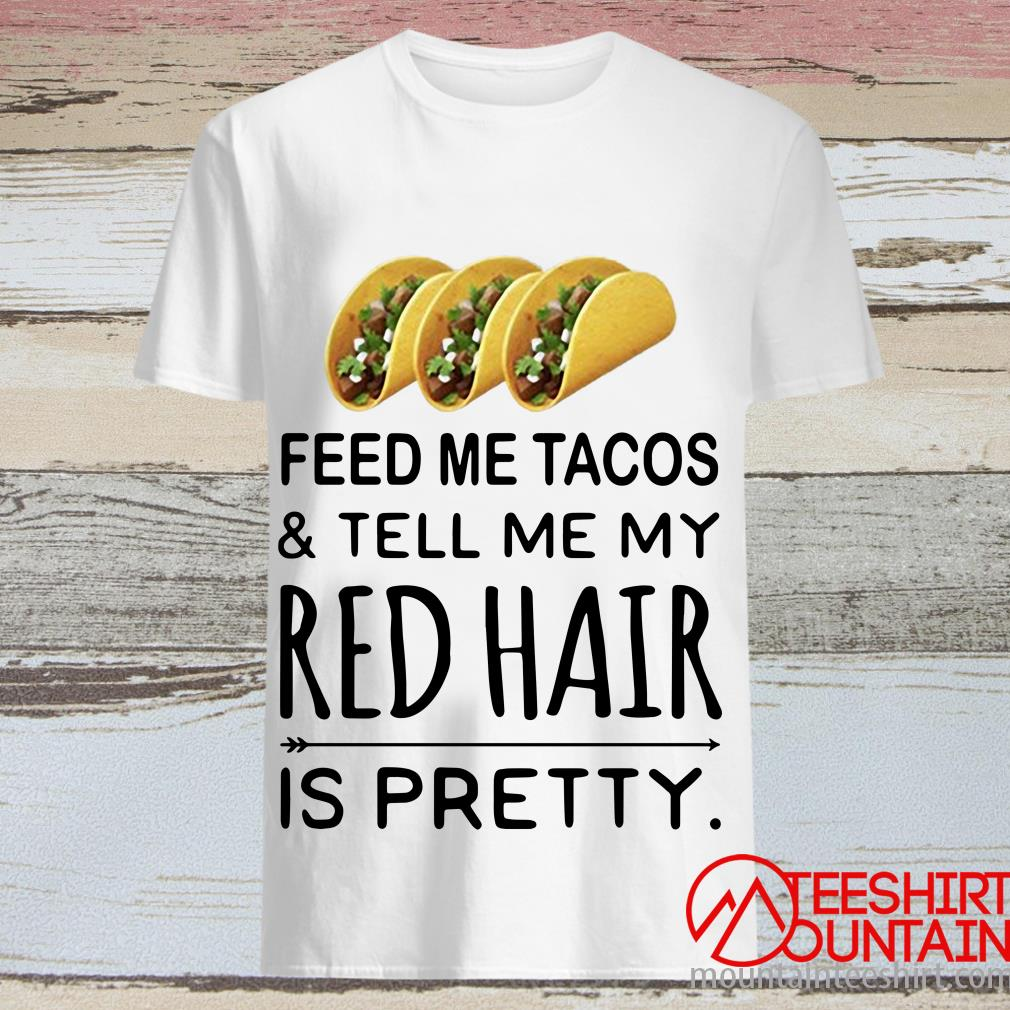 Feed Me Tacos and Tell Me My Red Hair Is Pretty Shirt
