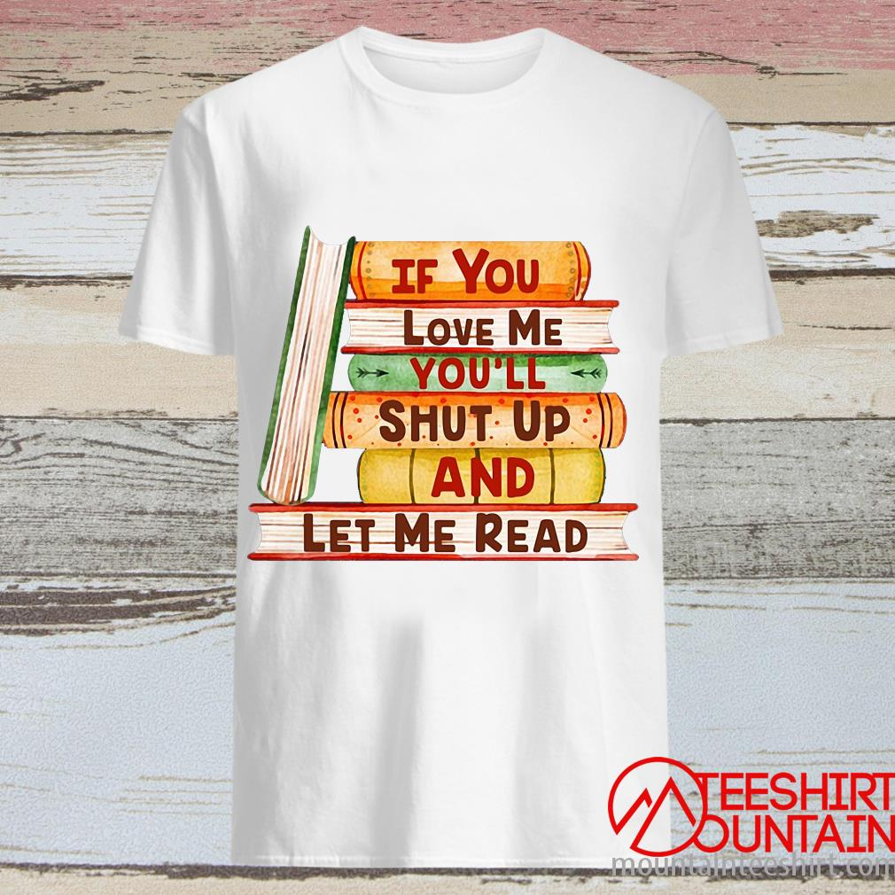 Books If You Love Me You'll Shut Up And Let Me Read Shirt