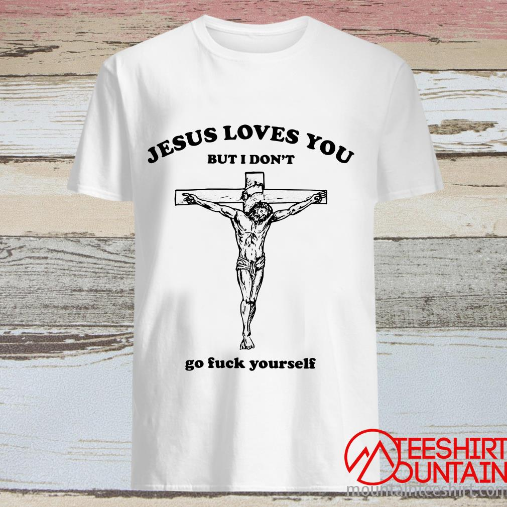 Official Jesus Loves You But I Don't Go Fuck Yourself Shirt