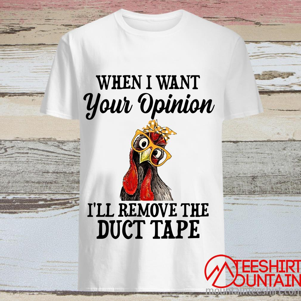 When I Want Your Opinion I'll Remove The Duct Tape Chicken Shirt