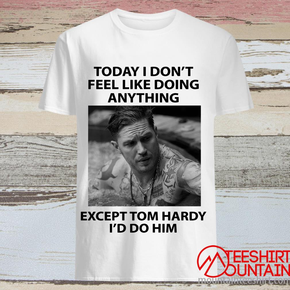 This is the Official Today I Don't Feel Like Doing Anything Except Tom Hardy I'd Do Him T-Shirt, hoodie, tank top, sweatshirt, long sleeve and tank top. Printed in the USA click here to buy this shirt
