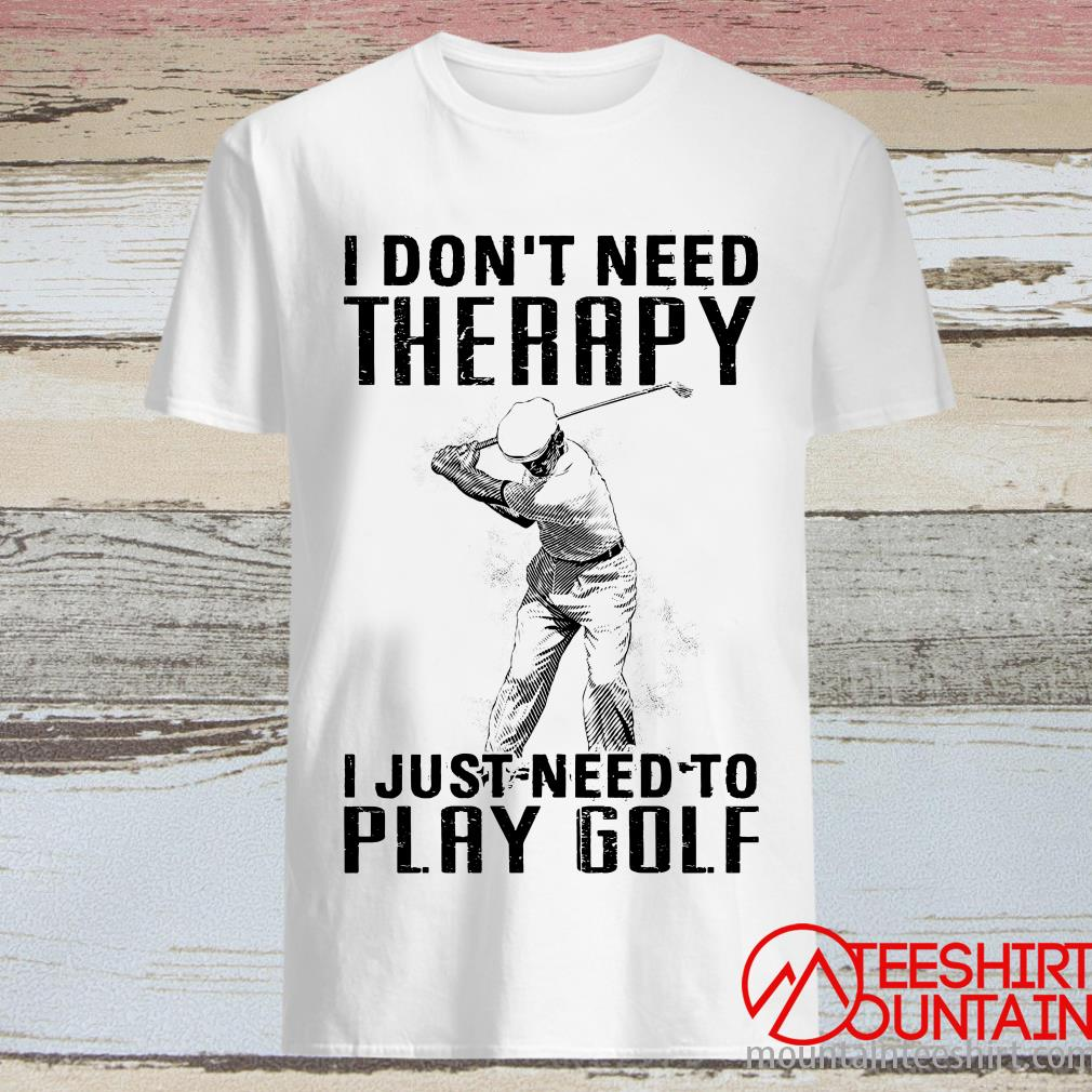 I Don't Need Therapy I Just Need To Play Golf T-Shirt