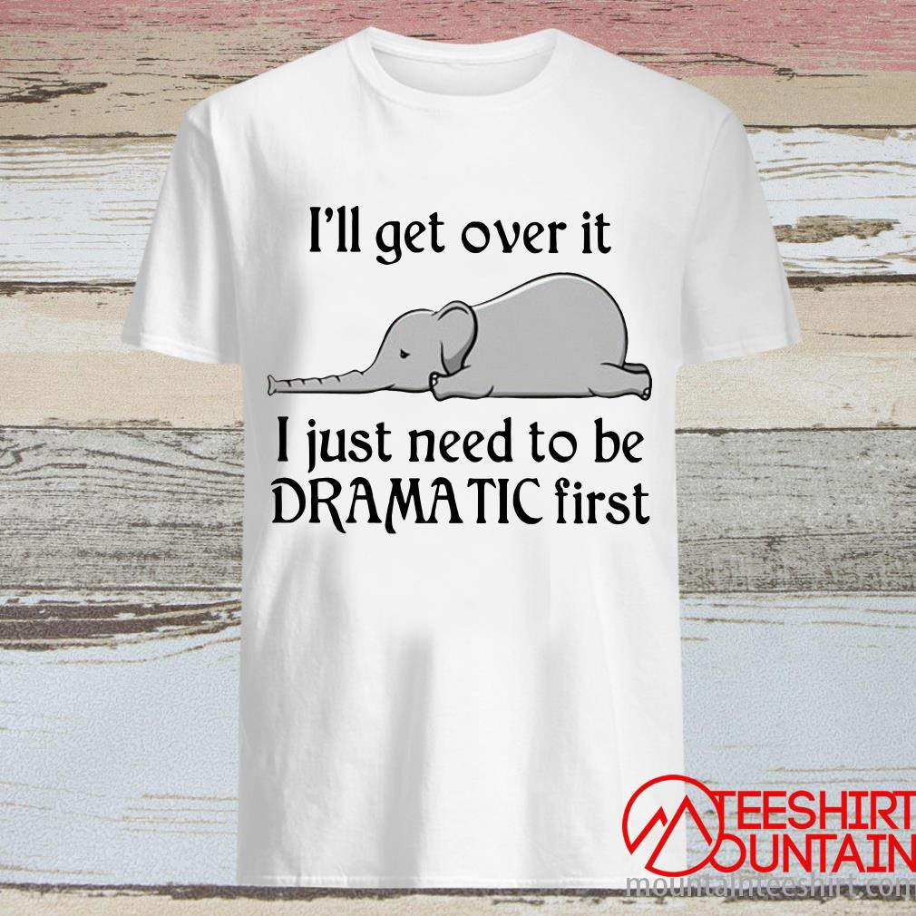 Elephant I'll Get Over It I Just Need To Be Dramatic First T-Shirt