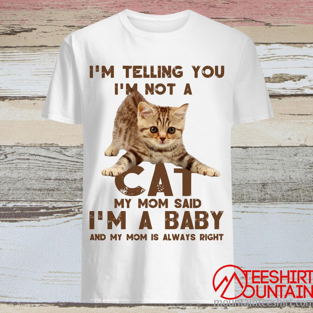 I'm Telling You I'm Not A Cat My Mon Said I'm A Baby And My Mom Is Always Right T-Shirt