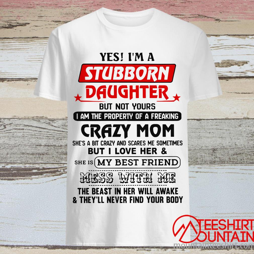 Yes I'm A Stubborn Daughter But Not Yours I Am The Property Of A Freaking T-Shirt