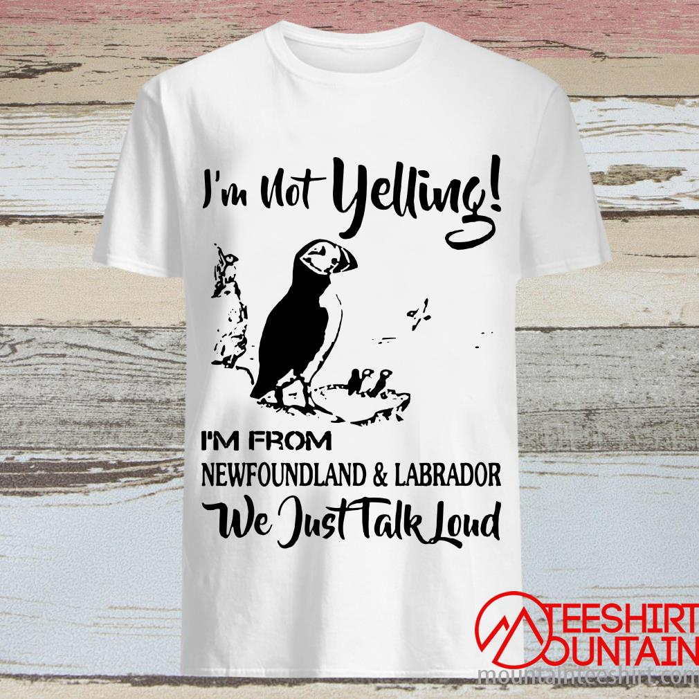 I'm Not Yelling I'm From Newfoundland And Labrador T-Shirt