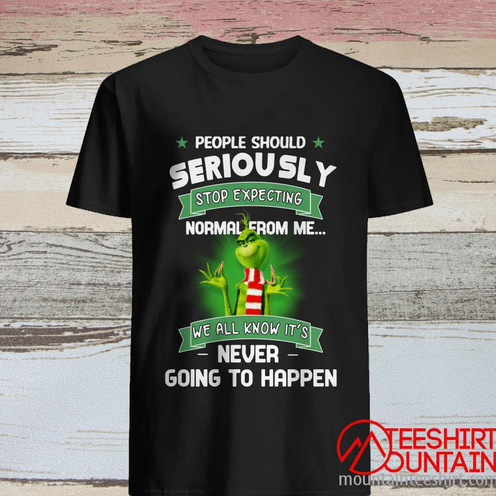 Nice Grinch People Should Seriously Stop Exoecting Normal From Me We All Know It's Never Going To Happen Shirt