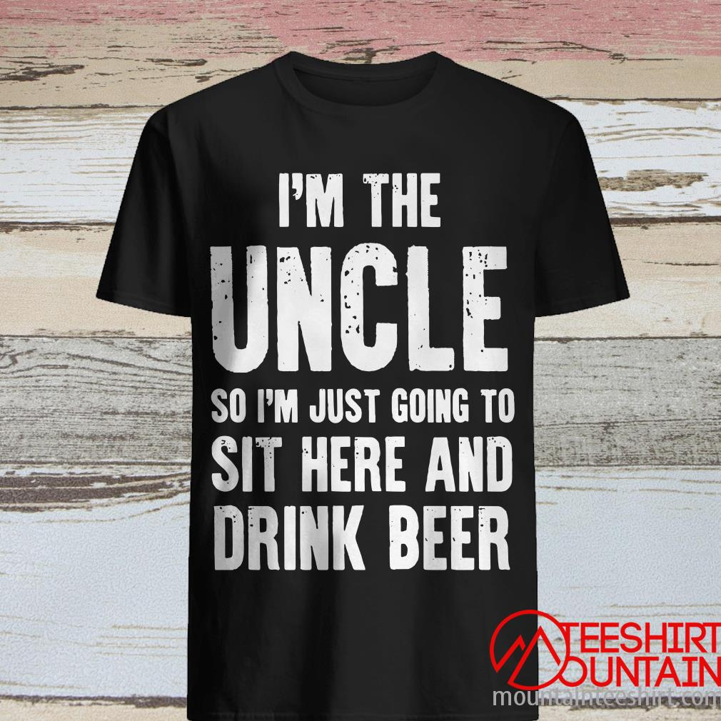 I'm The Uncle So I'm Just Going To Sit Here And Drink Beer T-Shirt