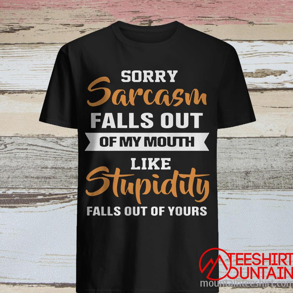Sorry Sarcasm Falls Out Of My Mouth Like Stupidity Falls Out Of Your Shirt