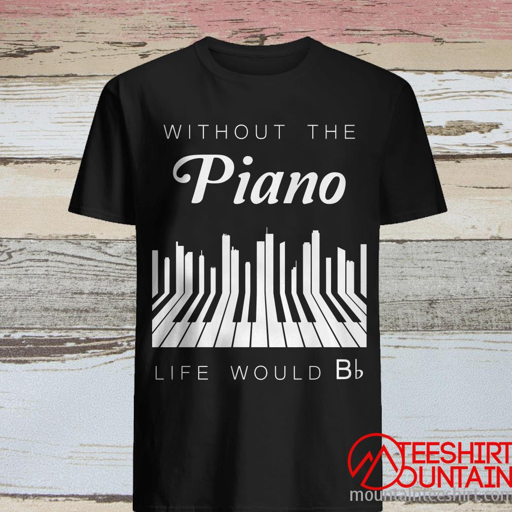 Without Piano Life Would be Flat Shirt