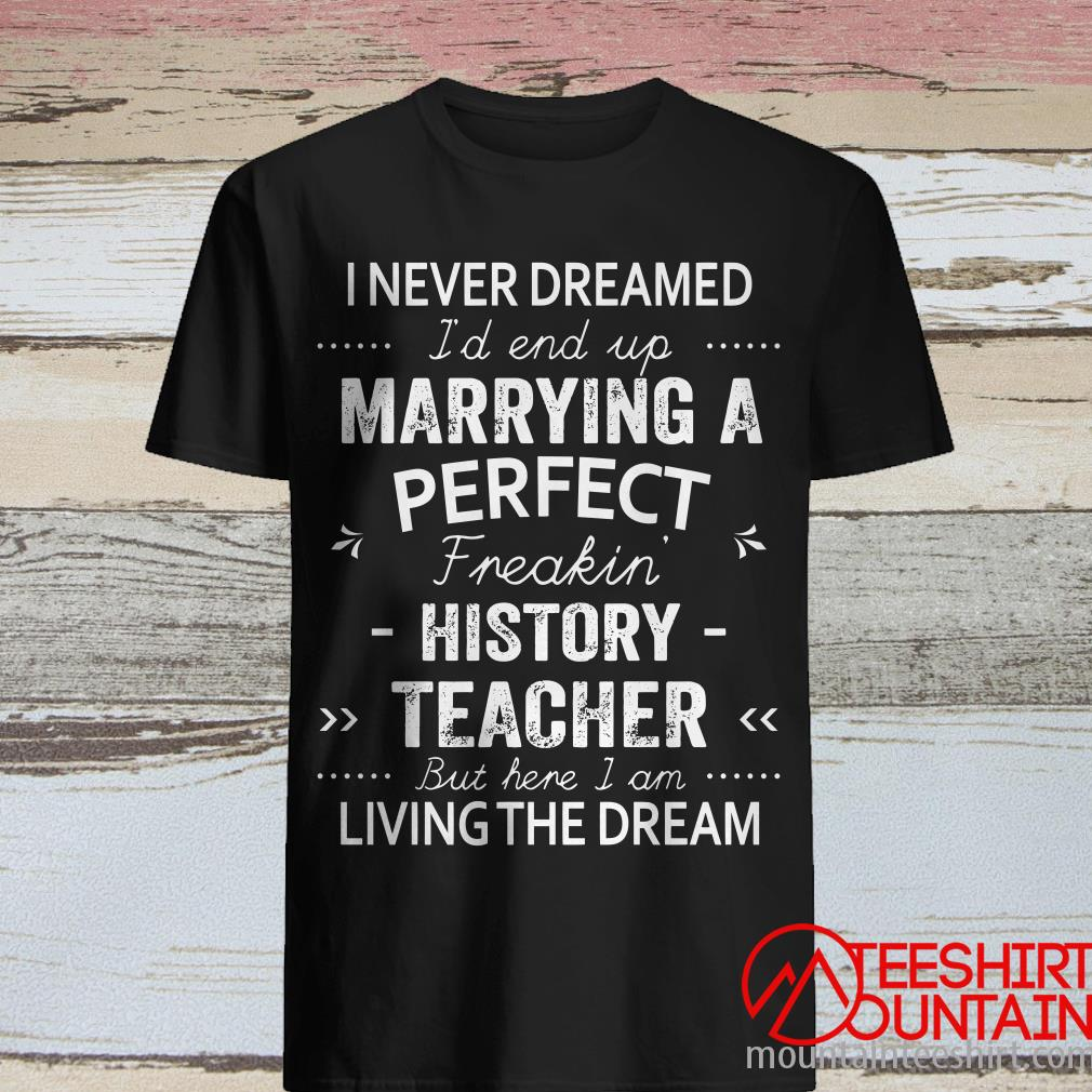 I Never Dreamed I'd End Up Marrying A Perfect Freakin History Teacher T-Shirt