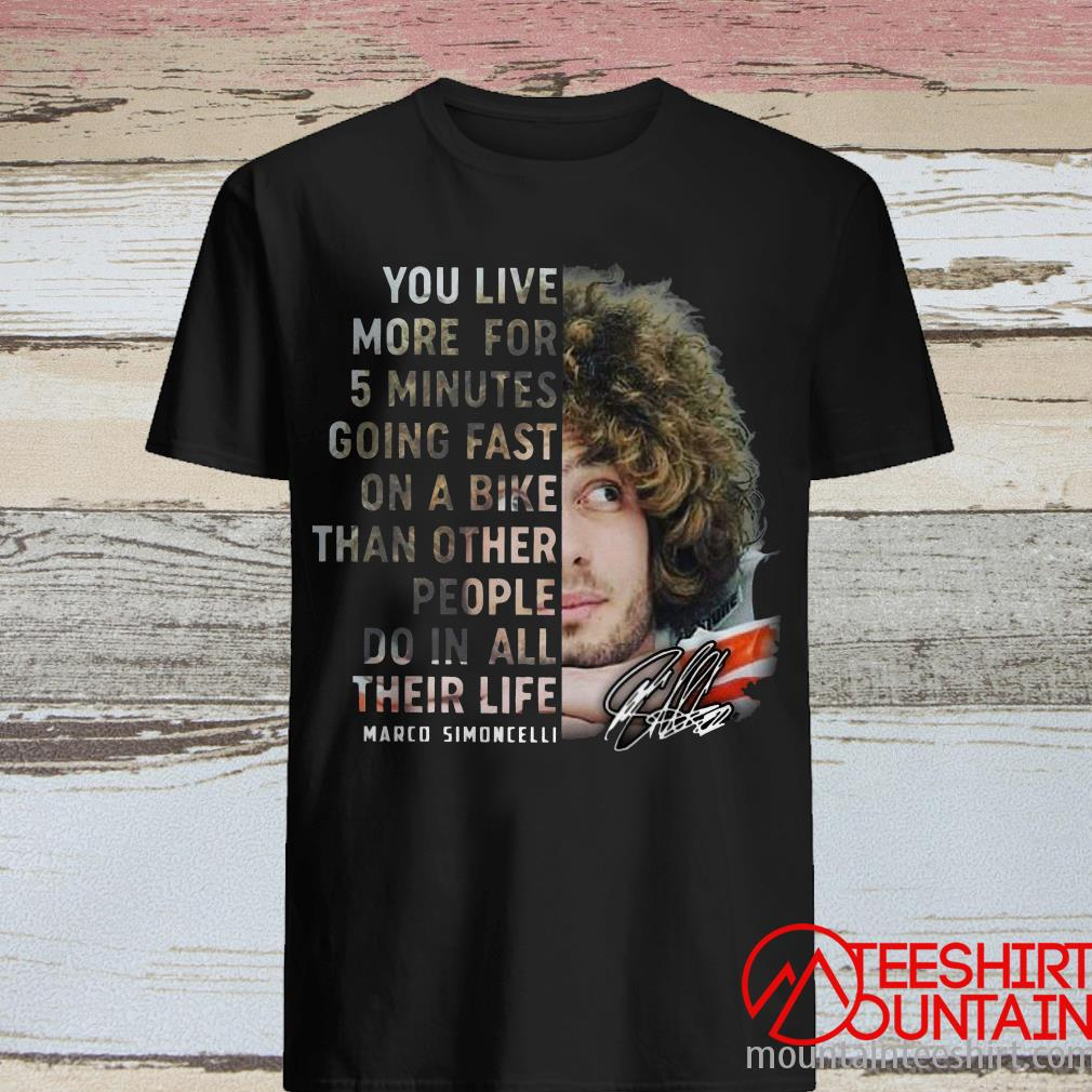 Marco Simoncelli You Live More For 5 Minutes Going Fast On A Bike Than Other People Do In All Their Life Signature Shirt