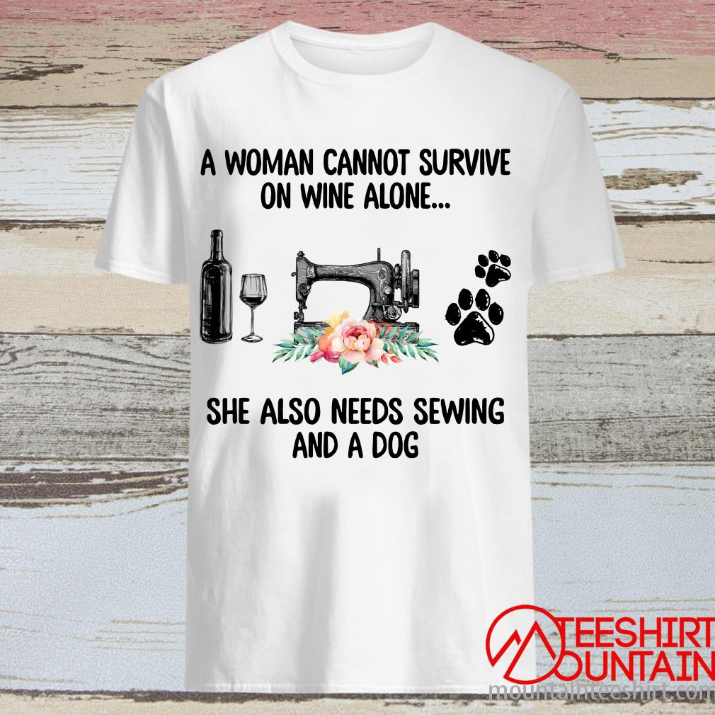 A Woman Cannot Survive On Wine Alone She Also Needs Sewing And A Dog Shirt