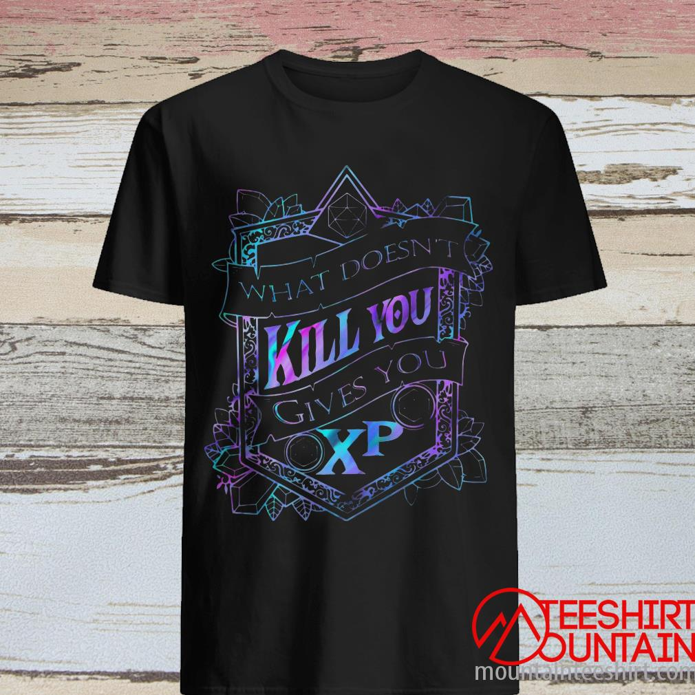 What Doesn't Kill You Gives You Xp D And D Shirt