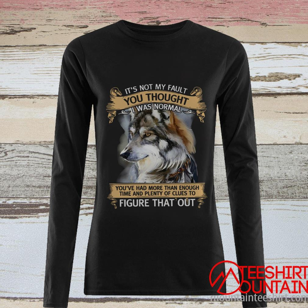 Wolf It's Not My Fault You Thought I Was Normal Shirt