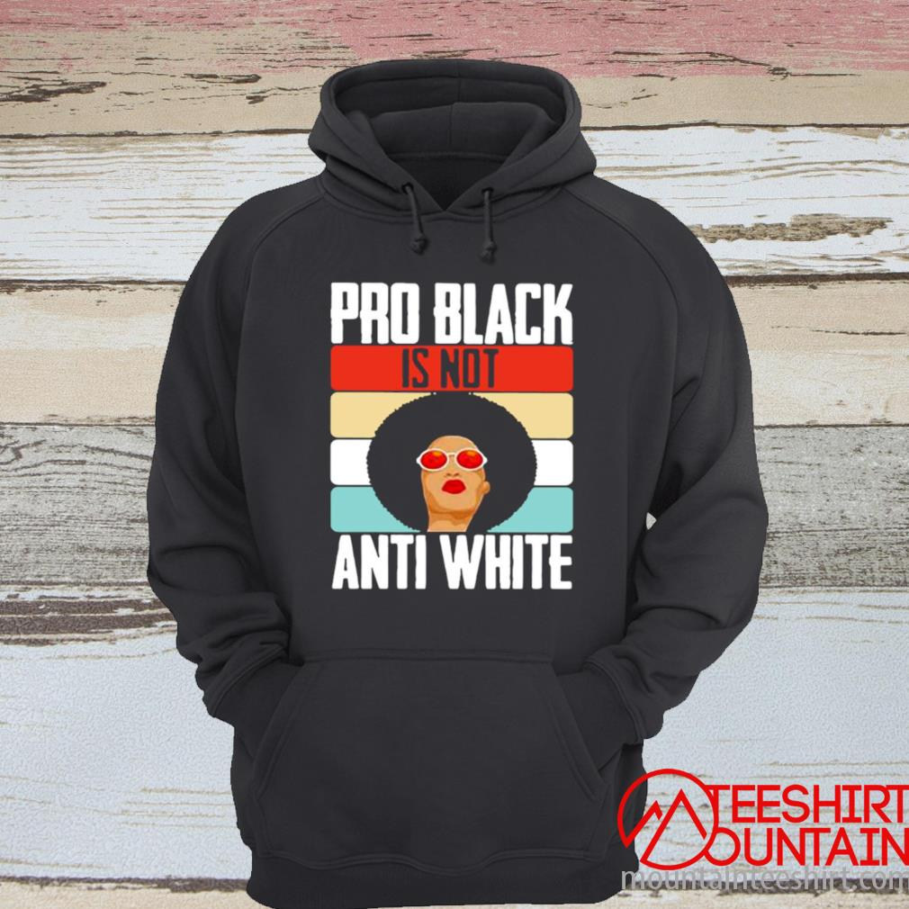 Black Girl Pro Back Is Not Anti White Shirt hoodie