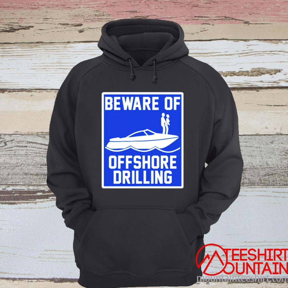 Boat Beware Of Offshore Drilling Shirt hoodie