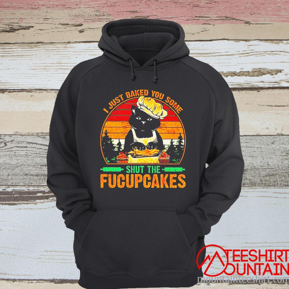 Cat I Just Baked You Some Shut The Fucupcakes Vintage Shirt hoodie